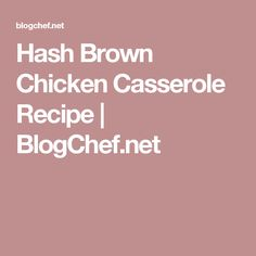 Hash Brown Chicken Casserole Recipe | BlogChef.net