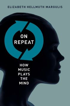 On Repeat. How Music Plays the Mind by Elizabeth Hellmuth Margulis