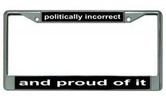 Politically Incorrect And Proud Of It Chrome License Plate Frame