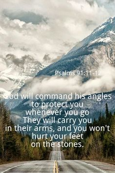 I quote this out-loud, often, over my family. Psalms 91:11-12