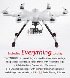 Includes Everything to play  The TALI H500 has everything you need to shoot aerial footage. The package includes a 6 Rotor drones with retractable legs, a 3-Axis Gimbal, a Camera with FPV system, a 12-Channel Transmitter with Monitor built-in, even battery and chargers are included, this is a FULL Aerial Filming Solution.