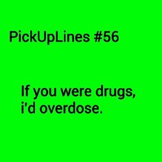 If you were drugs, I'd overdose. Cheese Pick Up Lines, Cringy Pick Up Lines, Stupid Pick Up Lines, Pick Up Line Memes, Pic Up Lines, Cute Pickup Lines, Funny Flirty Quotes, Flirting Quotes, Best Flirting Lines