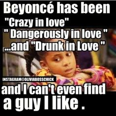 "Beyonce has been ""Crazy in Love"", ""Dangerously in Love"", and ""Drunk in Love"" and I can't even find a guy I like"
