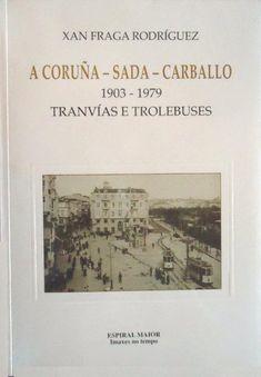 A Coruña, Sada, Carballo, 1903-1979 : tranvías e trolebuses / Xan Fraga Rodríguez ; [traducción ao español, Elías Vázquez Méndez, traducción ao francés, Nathalie Pascalin ; traducción ao inglés, Minia Bongiorno García]. -- A Coruña : Espiral Maior , 1997. -- 153 p.: il., fot. ; 24 cm. (Espiral Maior. Imaxes no tempo ; 2). -- ISBN: 84-89814-29-5.  1. Tranvías -- Historia -- A Coruña (Provincia) -- Fotografías 2. Trolebuses --- Historia --- A Coruña (Provincia) --- Fotografías Historia, Fotografia, Pictures