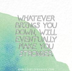 Whatever brings you down, will eventually make you stronger.