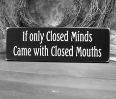 if only closed minds came with closed mouths. I would love to tell some people this!