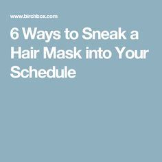 6 Ways to Sneak a Hair Mask into Your Schedule