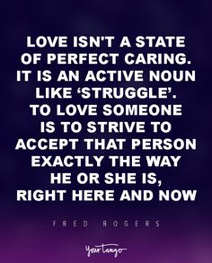 """""""Love isn't a state of perfect caring. It is an active noun like struggle. To love someone is to strive to accept that person exactly the way he or she is, right here and now..""""  — Fred Rogers"""