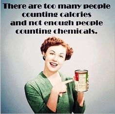 There are too many people counting calories and not enough people counting chemicals. What are you eating?