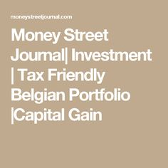 Money Street Journal  Investment   Tax Friendly Belgian Portfolio  Capital Gain
