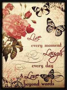 Live every moment...Laugh every day...Love beyond words!