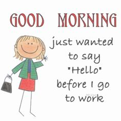 Good Morning Just wanted to say Hello before I go to work animated morning good morning good morning greeting good morning comment Dumb Quotes, Feel Good Quotes, Good Night Quotes, Sign Quotes, Morning Quotes, Best Quotes, Good Morning Cartoon, Good Morning Sister, Good Morning Good Night