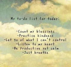 What's on your 'To-Do List'? Consider these: Ponder how richly blessed I am; Do something kind for someone anonymously; Make measurable progress toward a worthy goal; Be the most positive person I know; Enjoy an ordinary, everyday miracle; Read something worthwhile and inspiring; Make a positive difference in a child's life; Practice eliminating the 3 C's: contention, criticism, and complaint; Take a small step toward a big task I've been putting off; Share a hug with someone who needs one.