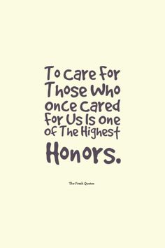 """To Care For Those Who Once Cared For Us Is One Of The Highest Honors."""" ― Tia Walker,"""