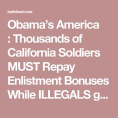 Obama's America : Thousands of California Soldiers MUST Repay Enlistment Bonuses While ILLEGALS get Food Stamps – Who's with me to start a petition to stop this? TruthFeed