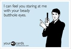 staring problems ~ your ugly beady butthole eyes have that staring problem, yet again!