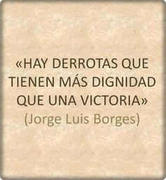 """""""Felices los valientes, los que aceptan con ánimo parejo la derrota o las palmas"""". ―Jorge Luis Borges"""