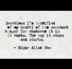 Sometimes I;m terrified of my heart; of its constant hunger for whatever it is it wants. The way it stops and starts. -Edgar Alan Poe