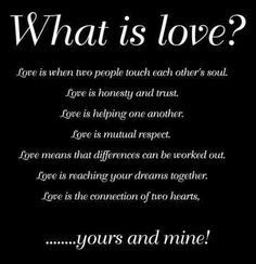 What is love? Love is when two people touch each other's soul. Love is honesty and trust. Love is helping one another. Love is mutual respect. Love means that differences can be worked out. Love is reaching your dreams together. Love is the connection of two hearts, yours and mine!