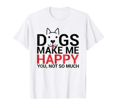 Cute Dog Shirt Dogs Make Me Happy You Not So Much Dog Tee Dog Lover Gifts, Dog Gifts, Dog Lovers, Funny Dogs, Cute Dogs, Puppy Palace, Life Is Ruff, Latest T Shirt, Crazy Dog