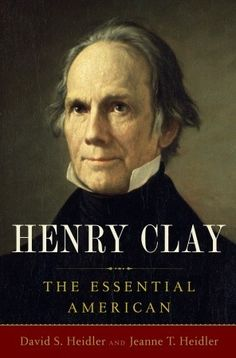 Henry Clay: The Essential American  by David S. Heidler, Jeanne T. Heidler Ashland, The Henry Clay Estate, Lexington, Kentucky