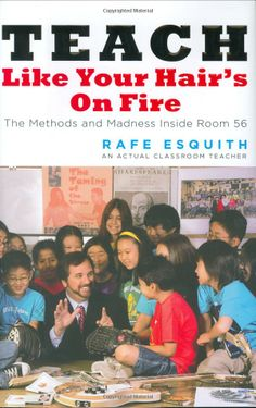 Teach Like Your Hair's on Fire: The Methods and Madness Inside Room 56: Rafe Esquith: 9780143112860: Amazon.com: Books