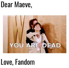 Dear Maeve, If you think you can take our queen and get away with it? You are very mistaken. See you soon. Love, The fandom
