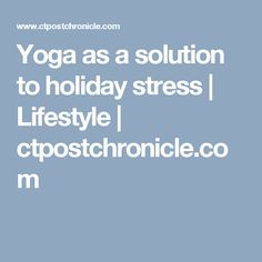 Yoga as a solution to holiday stress | Lifestyle | ctpostchronicle.com