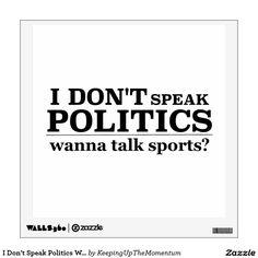 I Don't Speak Politics Wanna Talk Sports Wall Decal