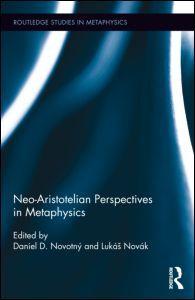 Neo-Aristotelian Perspectives in Metaphysics Edited by Daniel D. Novotný, Lukáš Novák  Routledge – 2013  Series: Routledge Studies in Metaphysics