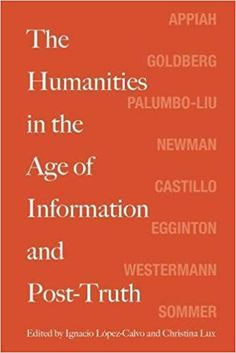 The Humanities in the Age of Information and Post-Truth: Amazon.co.uk: Ignacio Lopez-Calvo, Christina Lux, Kwame Anthony Appiah, David Theo Goldberg, David Palumbo-Liu, Robert Newman, David Castillo, William Egginton, Mariet Westermann, Doris Sommer: 9780810139121: Books