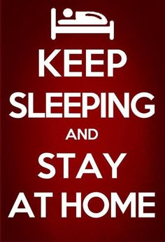 Keep sleeping and stay at home. - That's my motto!