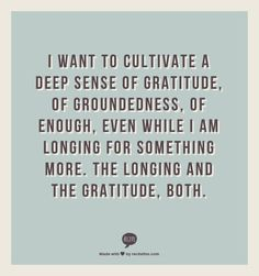 I want to cultivate a deep sense of gratitude, of groundedness, of enough, even while I am longing for something more. The longing and the gratitude, both.  - Shauna Niequist, Bread & Wine