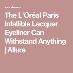 The L'Oréal Paris Infallible Lacquer Eyeliner Can Withstand Anything   Allure