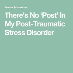 There's No 'Post' In My Post-Traumatic Stress Disorder