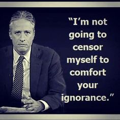 - John Stewart, me censor myself? 'for your level of #ignorance...' 'dumb down...'