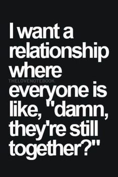 i want a relationship where everyone is like, damn they're still together