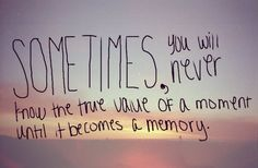 Sometimes, you will never know the value of a moment until it becomes a memory