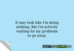 It may look like I'm doing  nothing, But I'm actively  waiting for my problems  to go away.