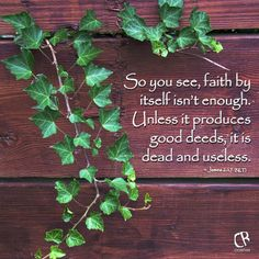 So you see, faith by itself isn't enough. Unless it produces good deeds, it is dead and useless. - James 2:17 #NLT #Bible verse | CrossRiverMedia.com