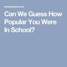 Can We Guess How Popular You Were In School?