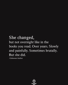 She changed, but not overnight like in the books you read. Over years. Slowly and painfully. Sometimes brutally. But she did. She changed, but not overnight like in the books you read. Over years. Slowly and painfully. Sometimes brutally. But she did. Self Love Quotes, Mood Quotes, Poetry Quotes, True Quotes, Positive Quotes, Quotes To Live By, Motivational Quotes, Quotes About Change, Strong Girl Quotes