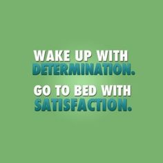 Wake up with determination, go to bed with satisfaction #quote