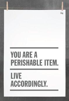 Sei un bene deperibile. Vivi tenendolo presente.