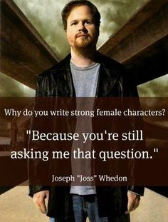 Why does Joss Whedon write strong female characters? I know I have pinned this quote before but it is sooooo good!
