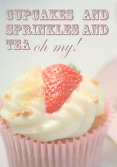 """cupcakes and sprinkles and tea - oh my!"""