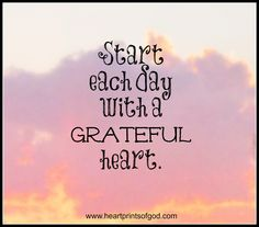 <3.  Start each day with a grateful heart and have that attitude of gratitude throughout your day... Your life!