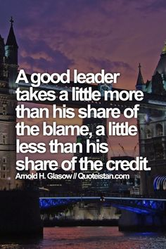 A good #leader takes a little more than his share of the blame, a little less than his share of the credit. #quote