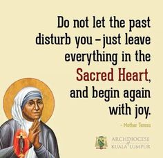 Do not let the past disturb you - just leave everything in the Sacred Heart and begin again with joy.