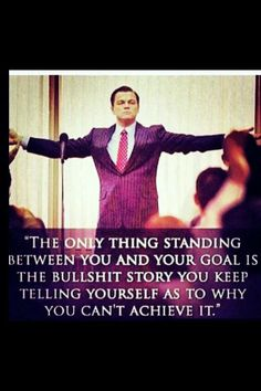 The only thing standing between you and your goal is the story that you keep telling yourself as to why you can't achieve it